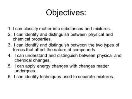 Objectives: 1. I can classify matter into substances and mixtures. 2. I can identify and distinguish between physical and chemical properties. 3. I can.