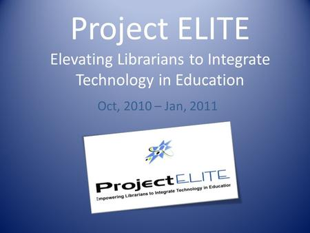 Project ELITE Elevating Librarians to Integrate Technology in Education Oct, 2010 – Jan, 2011.