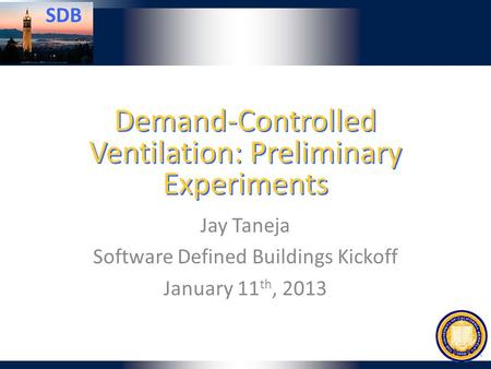 SDB Demand-Controlled Ventilation: Preliminary Experiments Jay Taneja Software Defined Buildings Kickoff January 11 th, 2013.