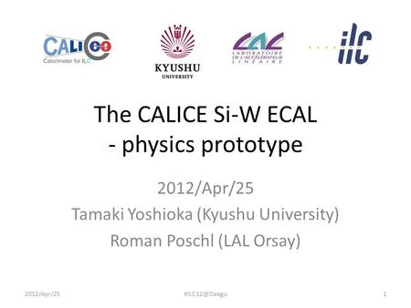 The CALICE Si-W ECAL - physics prototype 2012/Apr/25 Tamaki Yoshioka (Kyushu University) Roman Poschl (LAL Orsay)