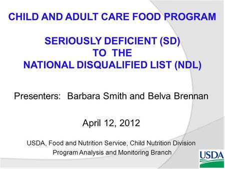 Presenters: Barbara Smith and Belva Brennan April 12, 2012 USDA, Food and Nutrition Service, Child Nutrition Division Program Analysis and Monitoring Branch.