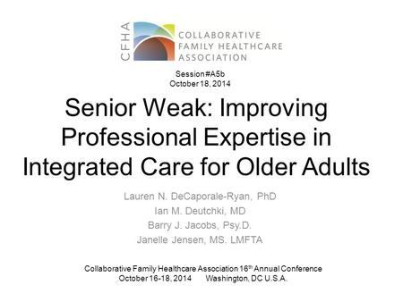 Senior Weak: Improving Professional Expertise in Integrated Care for Older Adults Lauren N. DeCaporale-Ryan, PhD Ian M. Deutchki, MD Barry J. Jacobs, Psy.D.