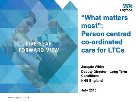 "Www.england.nhs.uk ""What matters most"": Person centred co-ordinated care for LTCs Jacquie White Deputy Director - Long Term Conditions NHS England July."