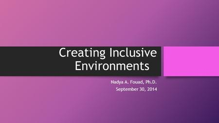 Creating Inclusive Environments Nadya A. Fouad, Ph.D. September 30, 2014.