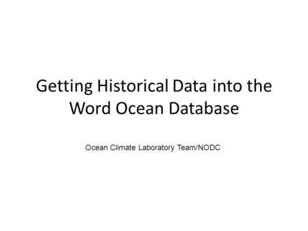 Getting Historical Data into the Word Ocean Database Ocean Climate Laboratory Team/NODC.