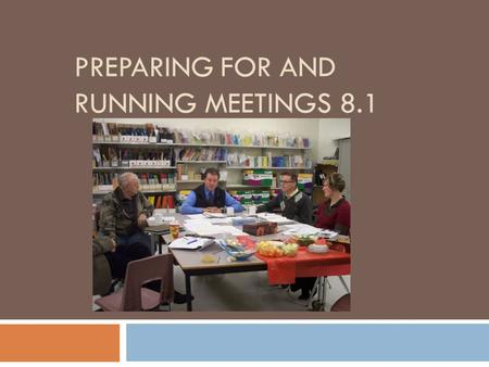 PREPARING FOR AND RUNNING MEETINGS 8.1.  Establish meeting schedule for entire year at first meeting.  Same time on the same day each month?  Sett.