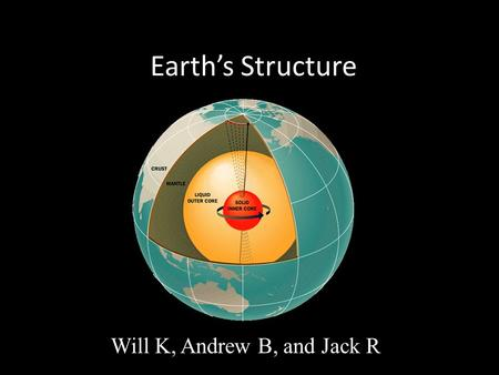 Earth's Structure Will K, Andrew B, and Jack R. Earth's Core Core: a sphere of hot metal at the center of Earth 5,000 degrees Fahrenheit Inner core is.
