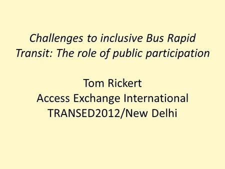 Challenges to inclusive Bus Rapid Transit: The role of public participation Tom Rickert Access Exchange International TRANSED2012/New Delhi.