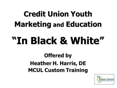 "Credit Union Youth Marketing and Education ""In Black & White"" Offered by Heather H. Harris, DE MCUL Custom Training."
