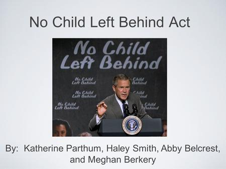 No Child Left Behind Act By: Katherine Parthum, Haley Smith, Abby Belcrest, and Meghan Berkery.
