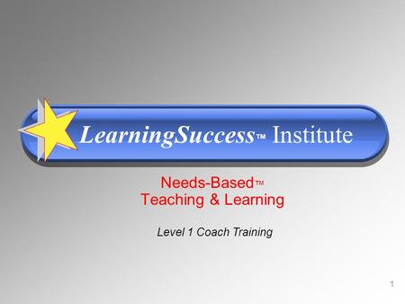 1 Needs-Based ™ Teaching & Learning LearningSuccess ™ Institute Level 1 Coach Training.