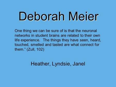 Deborah Meier Heather, Lyndsie, Janel One thing we can be sure of is that the neuronal networks in student brains are related to their own life experience.