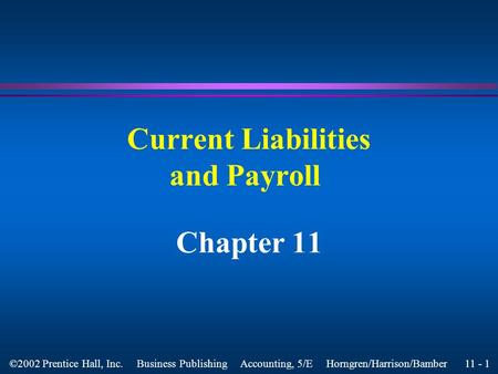11 - 1 ©2002 Prentice Hall, Inc. Business Publishing Accounting, 5/E Horngren/Harrison/Bamber Current Liabilities and Payroll Chapter 11.