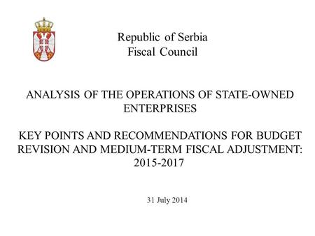 Republic of Serbia Fiscal Council 31 July 2014 ANALYSIS OF THE OPERATIONS OF STATE-OWNED ENTERPRISES KEY POINTS AND RECOMMENDATIONS FOR BUDGET REVISION.