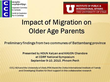 Impact of Migration on Older Age Parents Presented by HOUN Kalyan and KHUON Chandore at CDRF National Symposium September 9-10, 2010, Phnom Penh CCC/ADI.