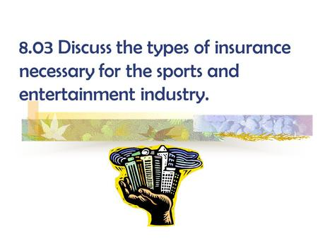 8.03 Discuss the types of insurance necessary for the sports and entertainment industry.