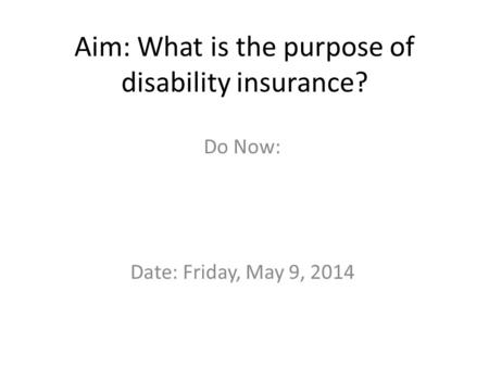 Aim: What is the purpose of disability insurance? Do Now: Date: Friday, May 9, 2014.