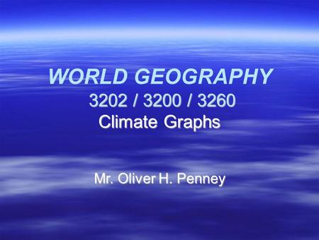 3202 / 3200 / 3260 Climate Graphs WORLD GEOGRAPHY 3202 / 3200 / 3260 Climate Graphs Mr. Oliver H. Penney.