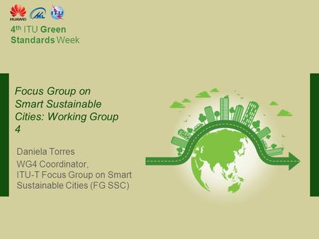 International Telecommunication Union Committed to connecting the world 4 th ITU Green Standards Week Daniela Torres WG4 Coordinator, ITU-T Focus Group.