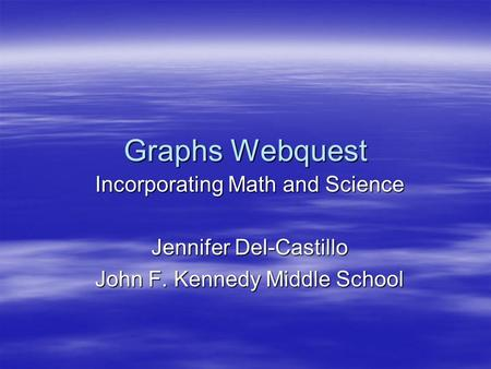 Graphs Webquest Incorporating Math and Science Jennifer Del-Castillo John F. Kennedy Middle School.