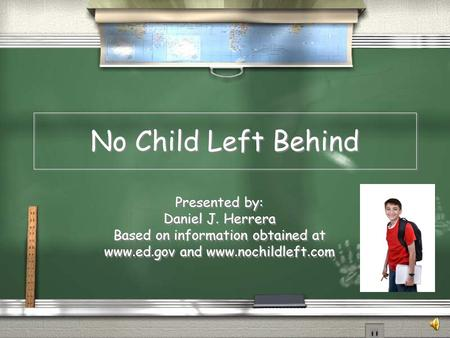 No Child Left Behind Presented by: Daniel J. Herrera Based on information obtained at www.ed.gov and www.nochildleft.com Presented by: Daniel J. Herrera.