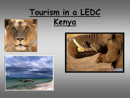 Tourism in a LEDC Kenya. Aims and objectives 1.To be able to identify a tourist destination in a developing country 2.Recognise the physical attractions.