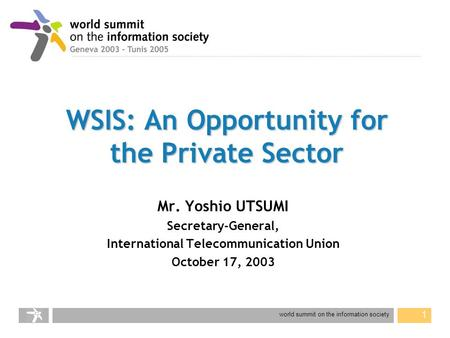 World summit on the information society 1 WSIS: An Opportunity for the Private Sector Mr. Yoshio UTSUMI Secretary-General, International Telecommunication.