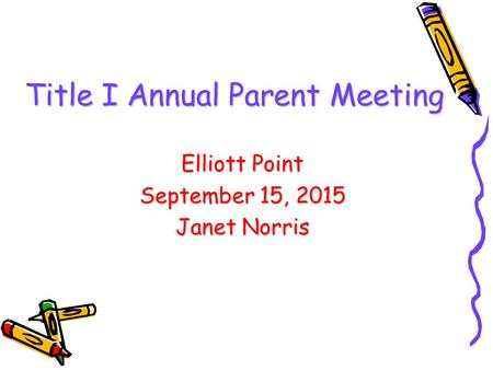 DRAFT Title I Annual Parent Meeting Elliott Point September 15, 2015 Janet Norris.