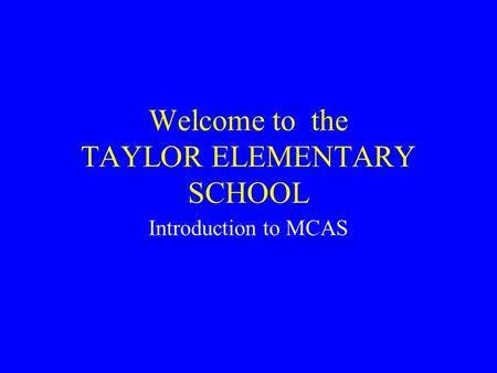Welcome to the TAYLOR ELEMENTARY SCHOOL Introduction to MCAS.