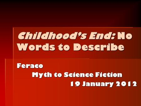 Childhood's End: No Words to Describe Feraco Myth to Science Fiction 19 January <strong>2012</strong>.