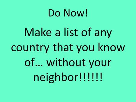 Do Now! Make a list of any country that you know of… without your neighbor!!!!!!