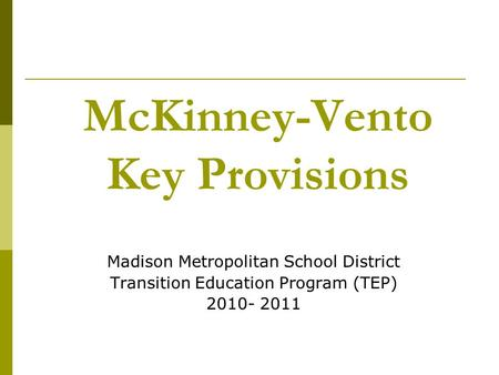 McKinney-Vento Key Provisions Madison Metropolitan School District Transition Education Program (TEP) 2010- 2011.