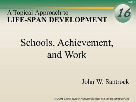 Slide 1 © 2008 The McGraw-Hill Companies, Inc. All rights reserved. LIFE-SPAN DEVELOPMENT 16 A Topical Approach to John W. Santrock Schools, Achievement,
