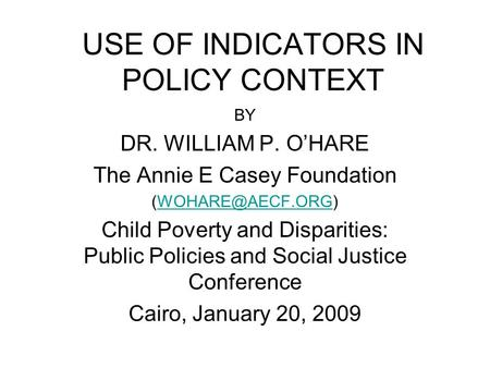 USE OF INDICATORS IN POLICY CONTEXT BY DR. WILLIAM P. O'HARE The Annie E Casey Foundation Child Poverty and Disparities: