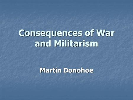 Consequences of War and Militarism Martin Donohoe.