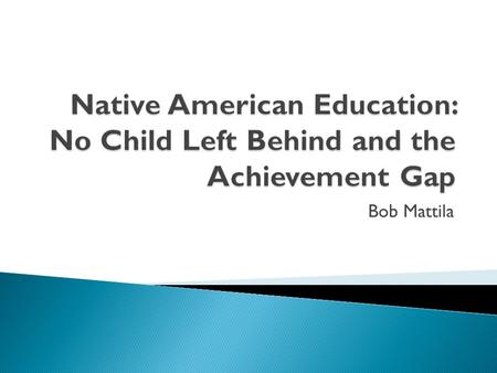Bob Mattila.  No Child Left Behind (NCLB) is an act that was passed in 2002 with the goal of - An act to close the achievement gap with accountability,