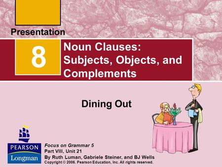 Noun Clauses: Subjects, Objects, and Complements Dining Out 8 Focus on Grammar 5 Part VIII, Unit 21 By Ruth Luman, Gabriele Steiner, and BJ Wells Copyright.