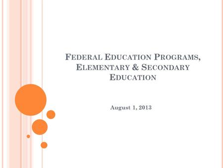 F EDERAL E DUCATION P ROGRAMS, E LEMENTARY & S ECONDARY E DUCATION August 1, 2013.
