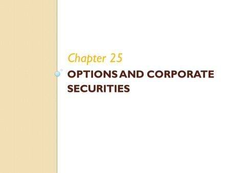 OPTIONS AND CORPORATE SECURITIES Chapter 25. 25-1 Chapter Outline Options: The Basics Fundamentals of Option Valuation Valuing a Call Option Employee.