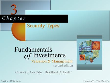 3 3 C h a p t e r Security Types second edition Fundamentals of Investments Valuation & Management Charles J. Corrado Bradford D. Jordan McGraw Hill /