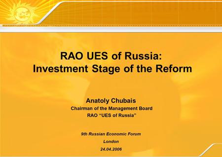 "RAO UES of Russia: Investment Stage of the Reform 9th Russian Economic Forum London 24.04.2006 Anatoly Chubais Chairman of the Management Board RAO ""UES."