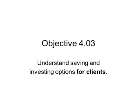 Objective 4.03 Understand saving and investing options for clients.
