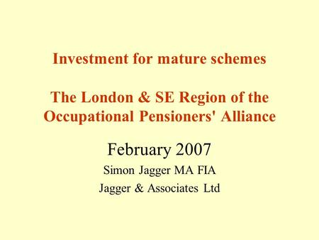 Investment for mature schemes The London & SE Region of the Occupational Pensioners' Alliance February 2007 Simon Jagger MA FIA Jagger & Associates Ltd.