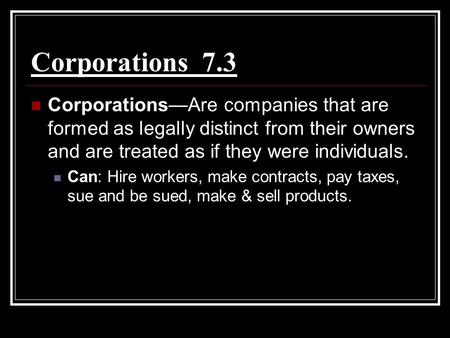 Corporations 7.3 Corporations—Are companies that are formed as legally distinct from their owners and are treated as if they were individuals. Can: Hire.