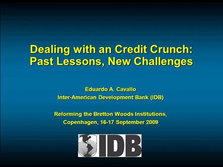 Dealing with an Credit Crunch: Past Lessons, New Challenges Eduardo A. Cavallo Inter-American Development Bank (IDB) Reforming the Bretton Woods Institutions,