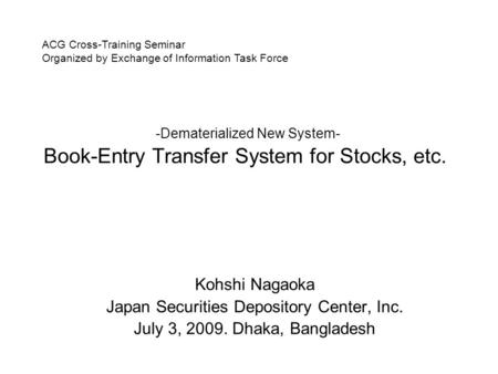 -Dematerialized New System- Book-Entry Transfer System for Stocks, etc. Kohshi Nagaoka Japan Securities Depository Center, Inc. July 3, 2009. Dhaka, Bangladesh.