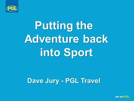 We are PGL Putting the Adventure back into Sport Dave Jury - PGL Travel.
