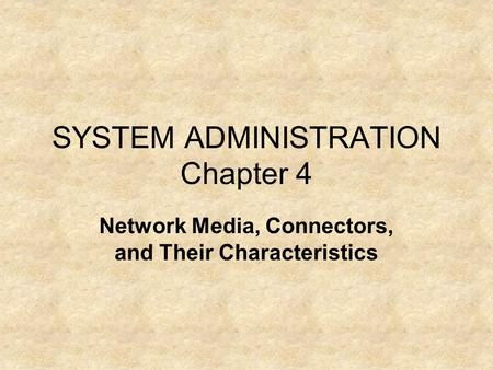 SYSTEM ADMINISTRATION Chapter 4 Network Media, Connectors, and Their Characteristics.
