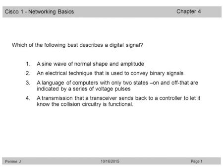 Cisco 1 - Networking Basics Perrine. J Page 110/16/2015 Chapter 4 Which of the following best describes a digital signal? 1.A sine wave of normal shape.