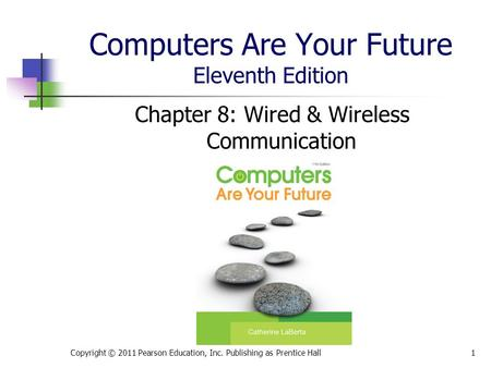 Computers Are Your Future Eleventh Edition Chapter 8: Wired & Wireless Communication Copyright © 2011 Pearson Education, Inc. Publishing as Prentice Hall1.